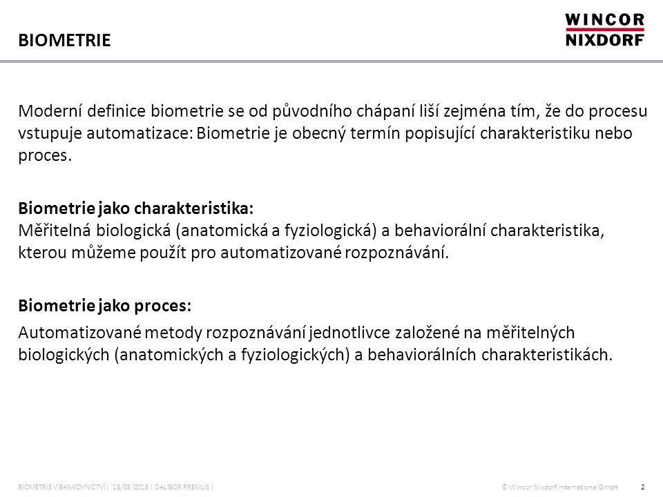 © Wincor Nixdorf International GmbH BIOMETRIE KREVNÍHO ŘEČIŠTĚ Založená na snímání vzorků krevního řečiště v prstu Každý vzorek je jedinečný i pro dvojčata, stárnutí nemá vliv na krevní řečiště Biometrická šablona je vytvořena na základě matematické analýzy struktury krevního řečiště a uložena v šifrované podobě Použité infračervené osvětlení je zcela bezpečné pro lidi i zvířata 3 Infračervené světlo (LED) Krevní řečiště Propustnost světla CCD fotoaparát BIOMETRIE V BANKOVNICTVÍ| 18/05/2015 | DALIBOR PREMUS |