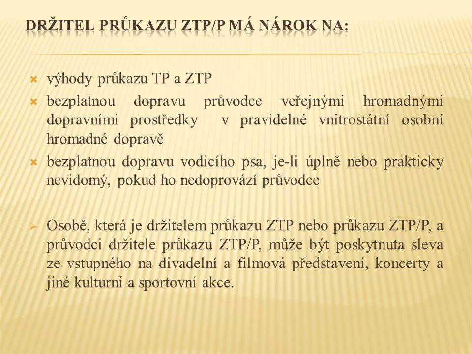  výhody průkazu TP a ZTP  bezplatnou dopravu průvodce veřejnými hromadnými dopravními prostředky v pravidelné vnitrostátní osobní hromadné dopravě  bezplatnou dopravu vodicího psa, je-li úplně nebo prakticky nevidomý, pokud ho nedoprovází průvodce  Osobě, která je držitelem průkazu ZTP nebo průkazu ZTP/P, a průvodci držitele průkazu ZTP/P, může být poskytnuta sleva ze vstupného na divadelní a filmová představení, koncerty a jiné kulturní a sportovní akce.