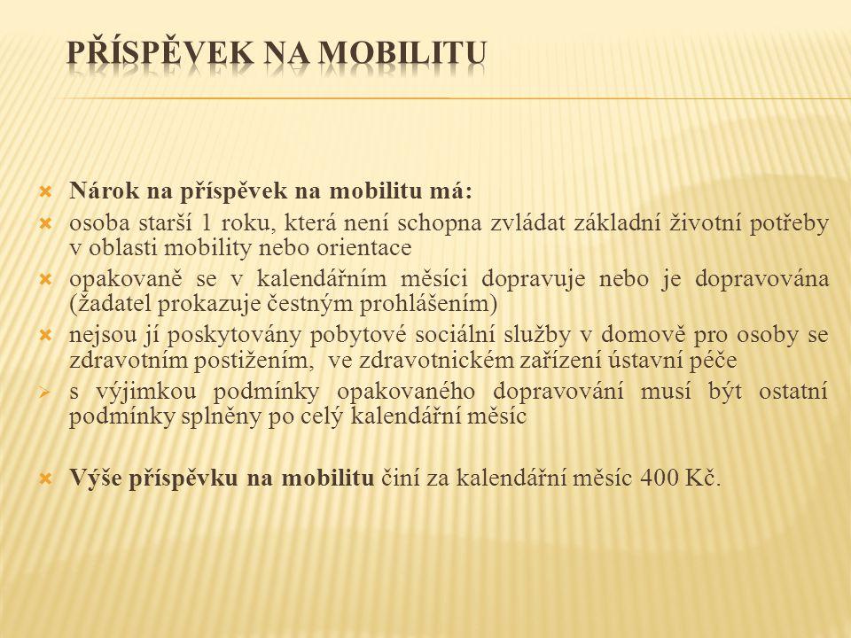  Nárok na příspěvek na mobilitu má:  osoba starší 1 roku, která není schopna zvládat základní životní potřeby v oblasti mobility nebo orientace  opakovaně se v kalendářním měsíci dopravuje nebo je dopravována (žadatel prokazuje čestným prohlášením)  nejsou jí poskytovány pobytové sociální služby v domově pro osoby se zdravotním postižením, ve zdravotnickém zařízení ústavní péče  s výjimkou podmínky opakovaného dopravování musí být ostatní podmínky splněny po celý kalendářní měsíc  Výše příspěvku na mobilitu činí za kalendářní měsíc 400 Kč.