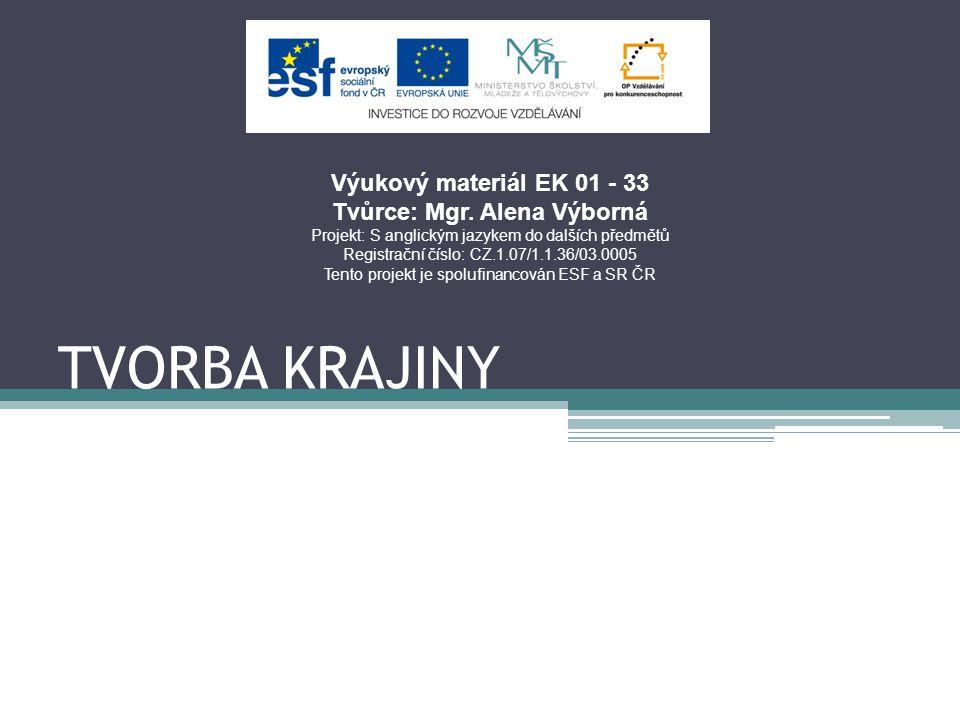 TVORBA KRAJINY Výukový materiál EK 01 - 33 Tvůrce: Mgr. Alena Výborná Projekt: S anglickým jazykem do dalších předmětů Registrační číslo: CZ.1.07/1.1.