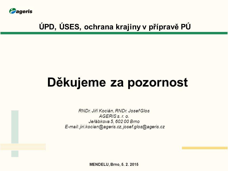 ÚPD, ÚSES, ochrana krajiny v přípravě PÚ MENDELU, Brno, 5. 2. 2015 Děkujeme za pozornost RNDr. Jiří Kocián, RNDr. Josef Glos AGERIS s. r. o. Jeřábkova