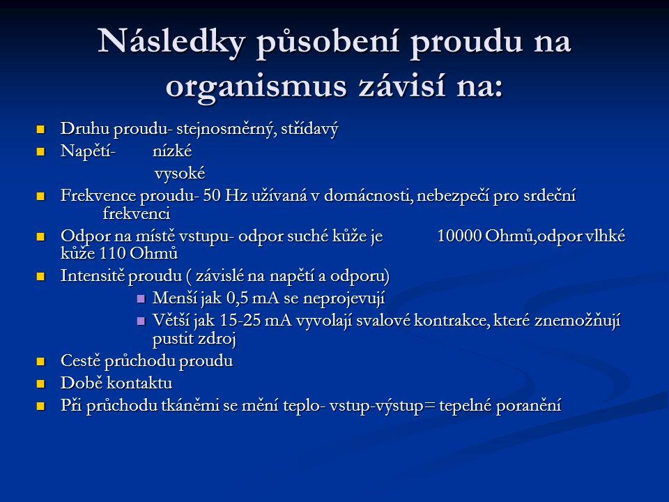 Následky působení proudu na organismus závisí na: Druhu proudu- stejnosměrný, střídavý Druhu proudu- stejnosměrný, střídavý Napětí- nízké Napětí- nízké vysoké vysoké Frekvence proudu- 50 Hz užívaná v domácnosti, nebezpečí pro srdeční frekvenci Frekvence proudu- 50 Hz užívaná v domácnosti, nebezpečí pro srdeční frekvenci Odpor na místě vstupu- odpor suché kůže je 10000 Ohmů,odpor vlhké kůže 110 Ohmů Odpor na místě vstupu- odpor suché kůže je 10000 Ohmů,odpor vlhké kůže 110 Ohmů Intensitě proudu ( závislé na napětí a odporu) Intensitě proudu ( závislé na napětí a odporu) Menší jak 0,5 mA se neprojevují Menší jak 0,5 mA se neprojevují Větší jak 15-25 mA vyvolají svalové kontrakce, které znemožňují pustit zdroj Větší jak 15-25 mA vyvolají svalové kontrakce, které znemožňují pustit zdroj Cestě průchodu proudu Cestě průchodu proudu Době kontaktu Době kontaktu Při průchodu tkáněmi se mění teplo- vstup-výstup= tepelné poranění Při průchodu tkáněmi se mění teplo- vstup-výstup= tepelné poranění