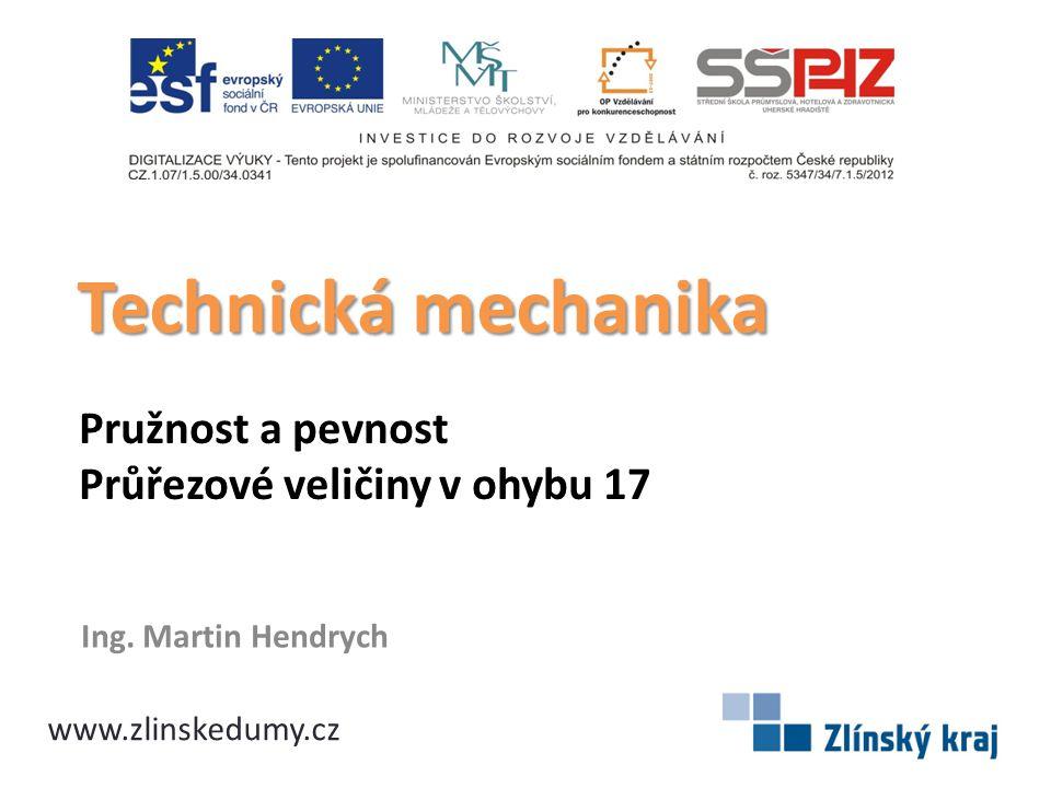 Pružnost a pevnost Průřezové veličiny v ohybu 17 Ing. Martin Hendrych Technická mechanika www.zlinskedumy.cz
