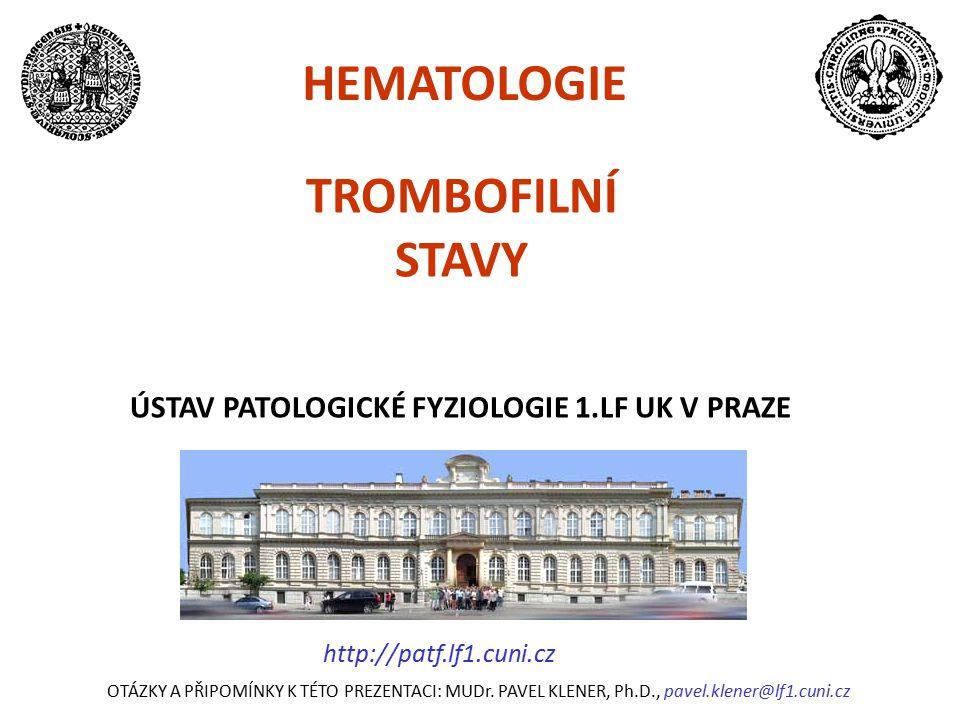 TROMBOFILNÍ STAVY ÚSTAV PATOLOGICKÉ FYZIOLOGIE 1.LF UK V PRAZE HEMATOLOGIE OTÁZKY A PŘIPOMÍNKY K TÉTO PREZENTACI: MUDr. PAVEL KLENER, Ph.D., pavel.kle