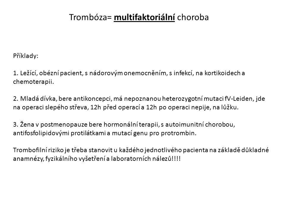 Trombóza= multifaktoriální choroba Příklady: 1. Ležící, obézní pacient, s nádorovým onemocněním, s infekcí, na kortikoidech a chemoterapii. 2. Mladá d