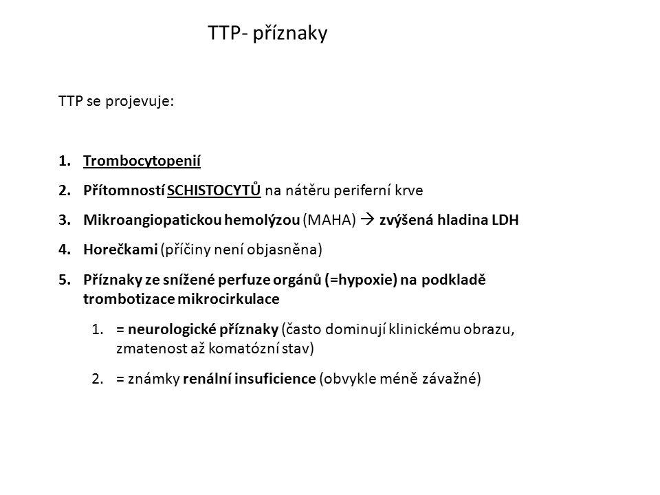 TTP- příznaky TTP se projevuje: 1.Trombocytopenií 2.Přítomností SCHISTOCYTŮ na nátěru periferní krve 3.Mikroangiopatickou hemolýzou (MAHA)  zvýšená h