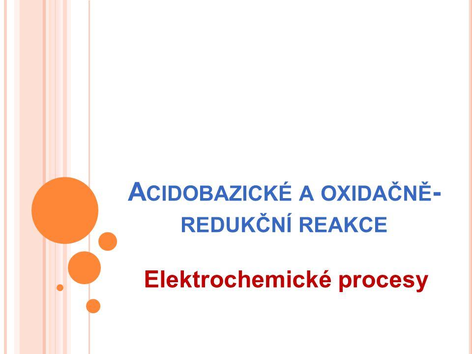 A CIDOBAZICKÉ A OXIDAČNĚ - REDUKČNÍ REAKCE Elektrochemické procesy