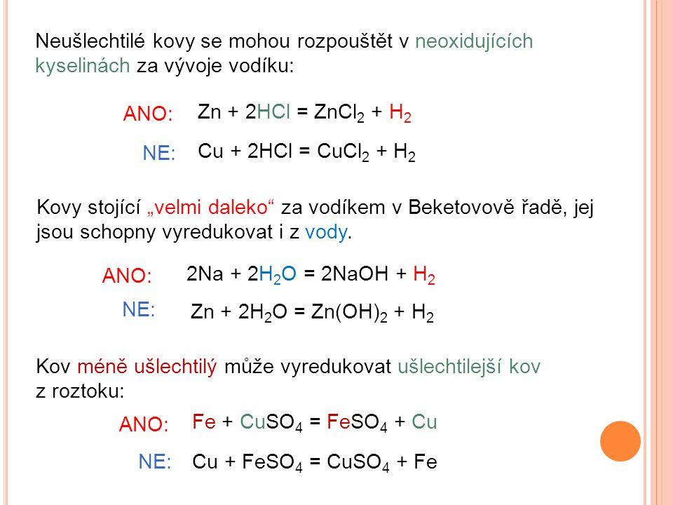 """Neušlechtilé kovy se mohou rozpouštět v neoxidujících kyselinách za vývoje vodíku: Zn + 2HCl = ZnCl 2 + H 2 Kov méně ušlechtilý může vyredukovat ušlechtilejší kov z roztoku: Fe + CuSO 4 = FeSO 4 + Cu Cu + 2HCl = CuCl 2 + H 2 ANO: NE: ANO: NE:Cu + FeSO 4 = CuSO 4 + Fe Kovy stojící """"velmi daleko za vodíkem v Beketovově řadě, jej jsou schopny vyredukovat i z vody."""
