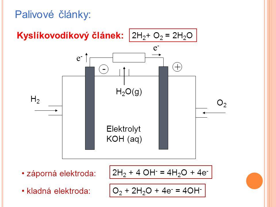 Palivové články: Kyslíkovodíkový článek: e-e- e-e- H2H2 - + Elektrolyt KOH (aq) O2O2 H 2 O(g) záporná elektroda: kladná elektroda: 2H 2 + 4 OH - = 4H 2 O + 4e - O 2 + 2H 2 O + 4e - = 4OH - 2H 2 + O 2 = 2H 2 O