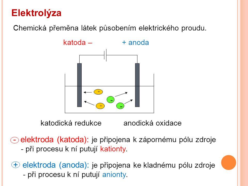 Elektrolýza - elektroda (katoda): je připojena k zápornému pólu zdroje - při procesu k ní putují kationty. + elektroda (anoda): je připojena ke kladné