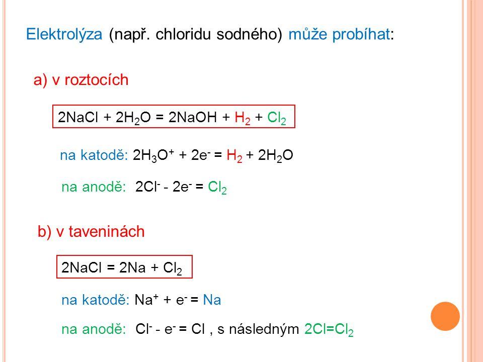 Elektrolýza (např. chloridu sodného) může probíhat: a) v roztocích b) v taveninách 2NaCl + 2H 2 O = 2NaOH + H 2 + Cl 2 na katodě: 2H 3 O + + 2e - = H