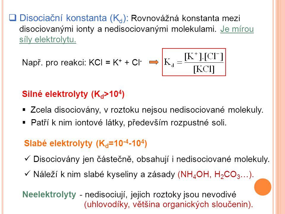  Disociační konstanta (K d ): Rovnovážná konstanta mezi disociovanými ionty a nedisociovanými molekulami. Je mírou síly elektrolytu. Např. pro reakci