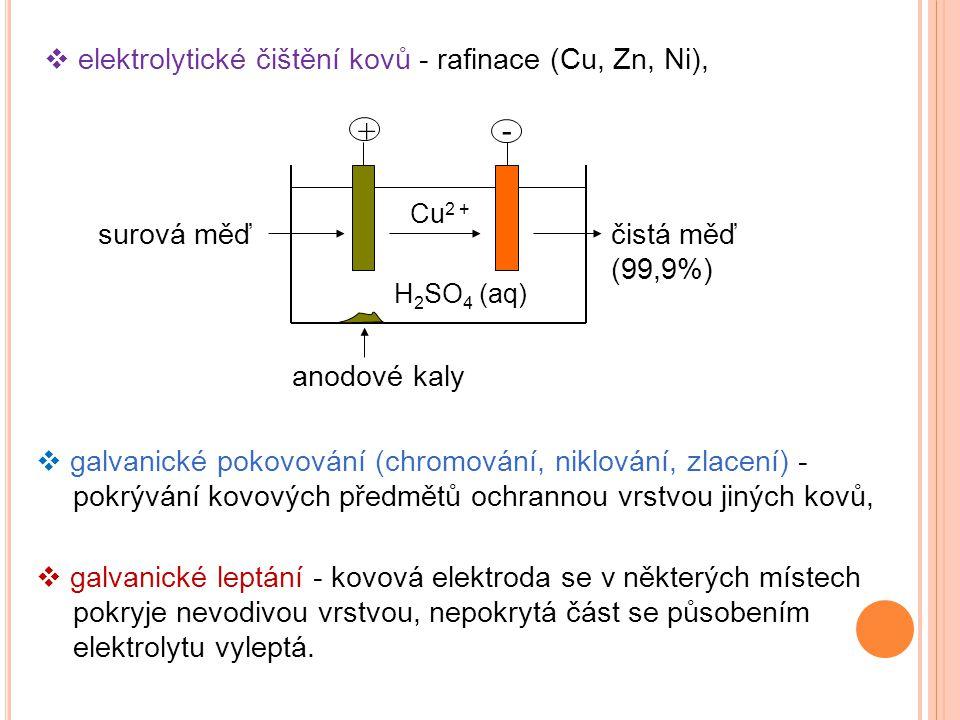  galvanické pokovování (chromování, niklování, zlacení) - pokrývání kovových předmětů ochrannou vrstvou jiných kovů,  galvanické leptání - kovová elektroda se v některých místech pokryje nevodivou vrstvou, nepokrytá část se působením elektrolytu vyleptá.