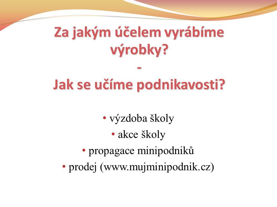 výzdoba školy akce školy propagace minipodniků prodej (www.mujminipodnik.cz) Za jakým účelem vyrábíme výrobky.