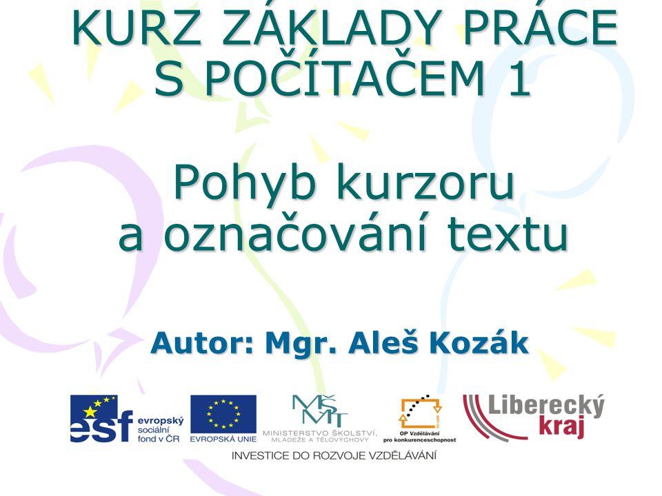 KURZ ZÁKLADY PRÁCE S POČÍTAČEM 1 Pohyb kurzoru a označování textu Autor: Mgr. Aleš Kozák