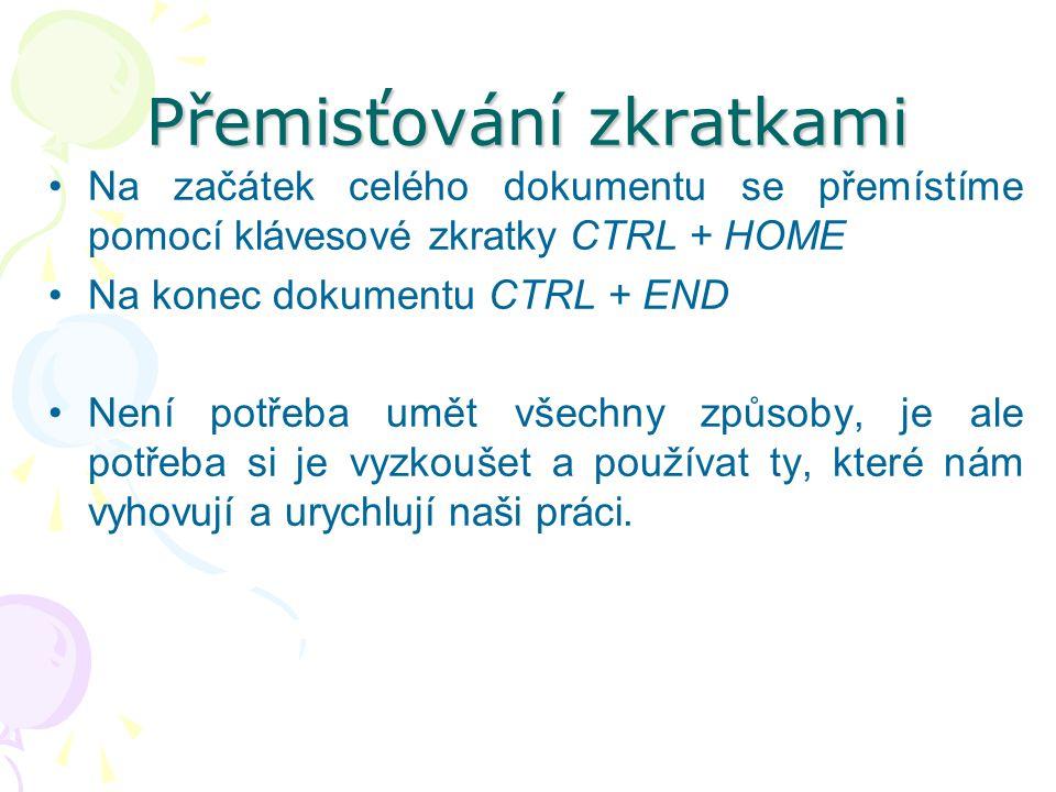 Přemisťování zkratkami Na začátek celého dokumentu se přemístíme pomocí klávesové zkratky CTRL + HOME Na konec dokumentu CTRL + END Není potřeba umět