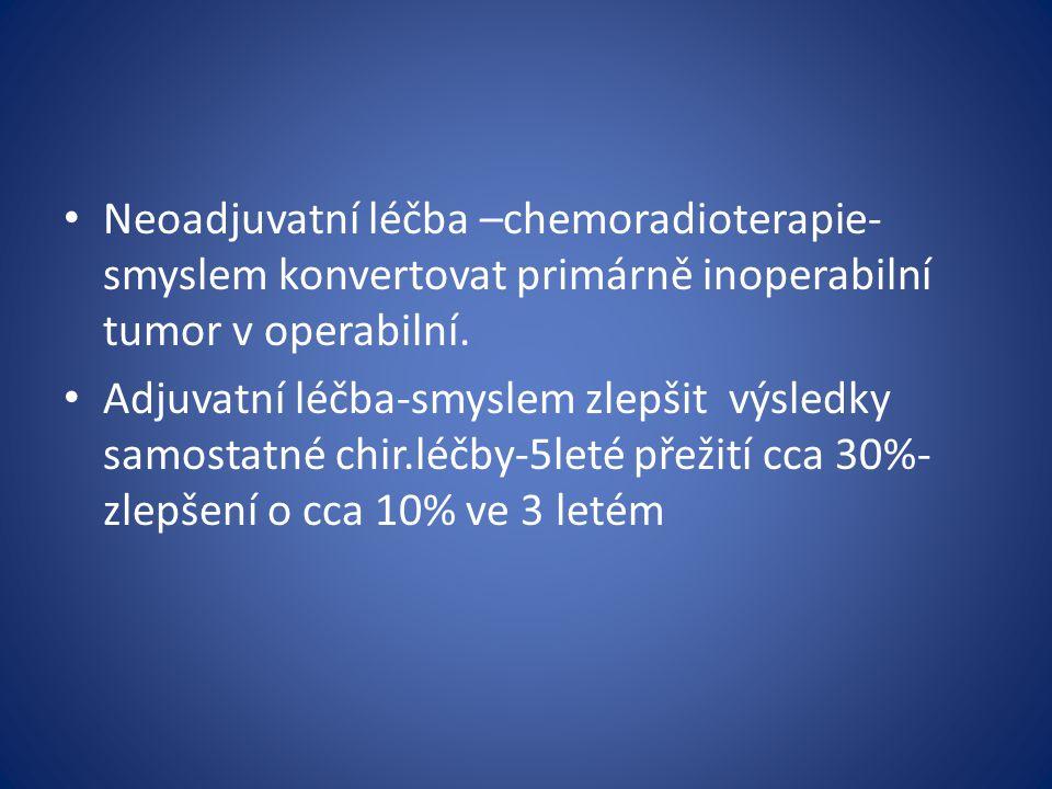 Neoadjuvatní léčba –chemoradioterapie- smyslem konvertovat primárně inoperabilní tumor v operabilní. Adjuvatní léčba-smyslem zlepšit výsledky samostat