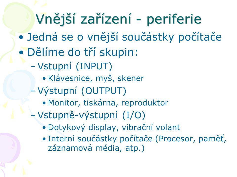 Vnější zařízení - periferie Jedná se o vnější součástky počítače Dělíme do tří skupin: –Vstupní (INPUT) Klávesnice, myš, skener –Výstupní (OUTPUT) Monitor, tiskárna, reproduktor –Vstupně-výstupní (I/O) Dotykový display, vibrační volant Interní součástky počítače (Procesor, paměť, záznamová média, atp.)