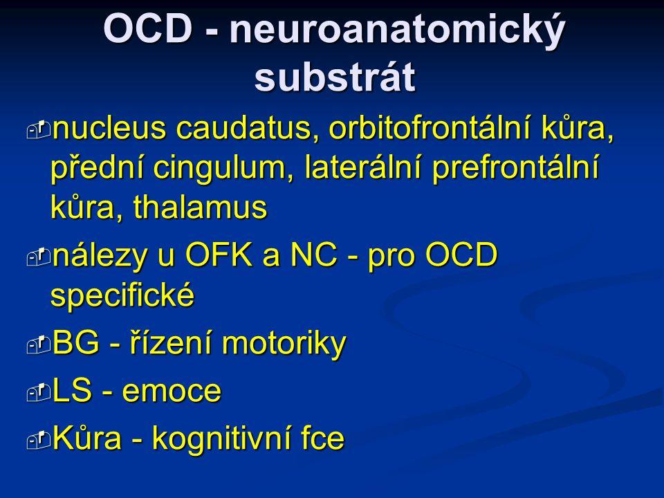 OCD - neuroanatomický substrát  nucleus caudatus, orbitofrontální kůra, přední cingulum, laterální prefrontální kůra, thalamus  nálezy u OFK a NC -