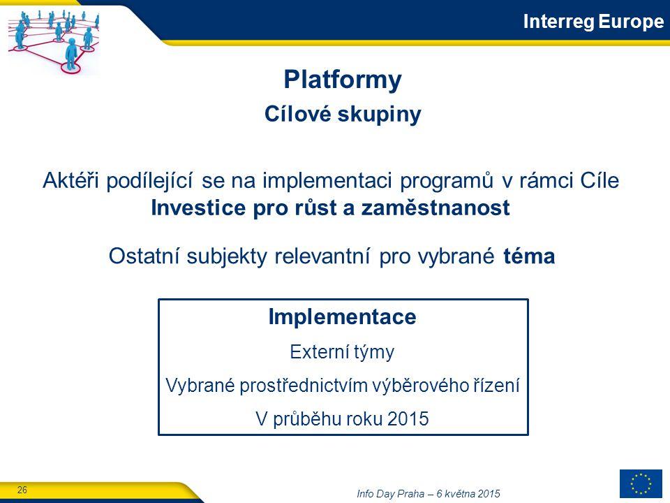 26 Info Day Praha – 6 května 2015 Implementace Externí týmy Vybrané prostřednictvím výběrového řízení V průběhu roku 2015 Cílové skupiny Aktéři podílející se na implementaci programů v rámci Cíle Investice pro růst a zaměstnanost Ostatní subjekty relevantní pro vybrané téma Platformy Interreg Europe