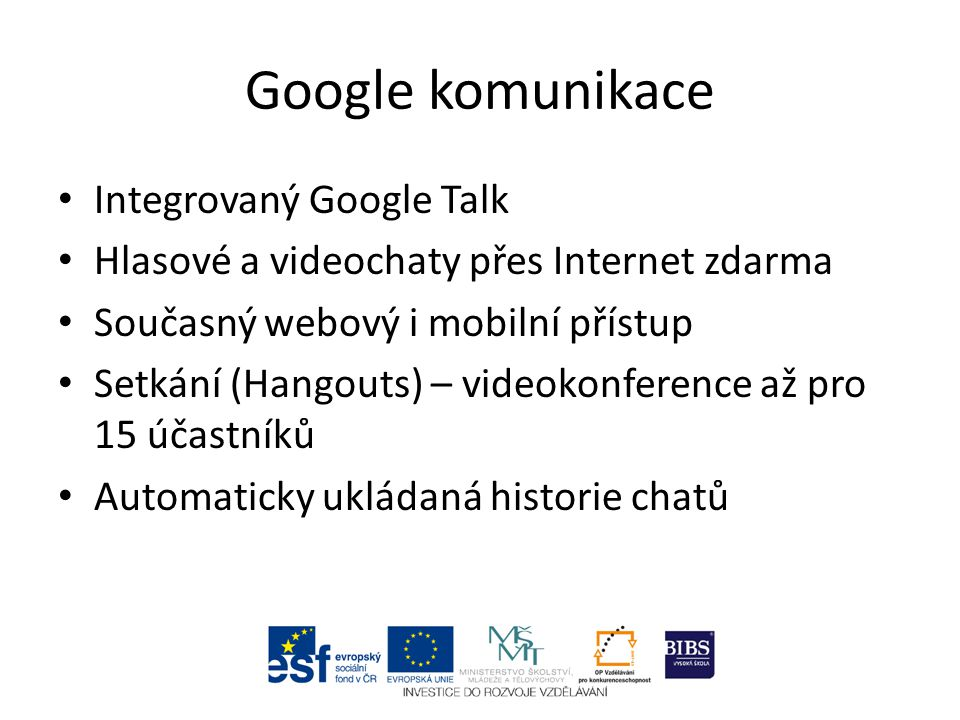 Integrovaný Google Talk Hlasové a videochaty přes Internet zdarma Současný webový i mobilní přístup Setkání (Hangouts) – videokonference až pro 15 účastníků Automaticky ukládaná historie chatů