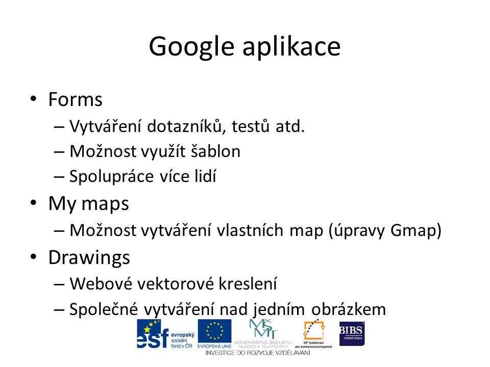 Google aplikace Forms – Vytváření dotazníků, testů atd. – Možnost využít šablon – Spolupráce více lidí My maps – Možnost vytváření vlastních map (úpra