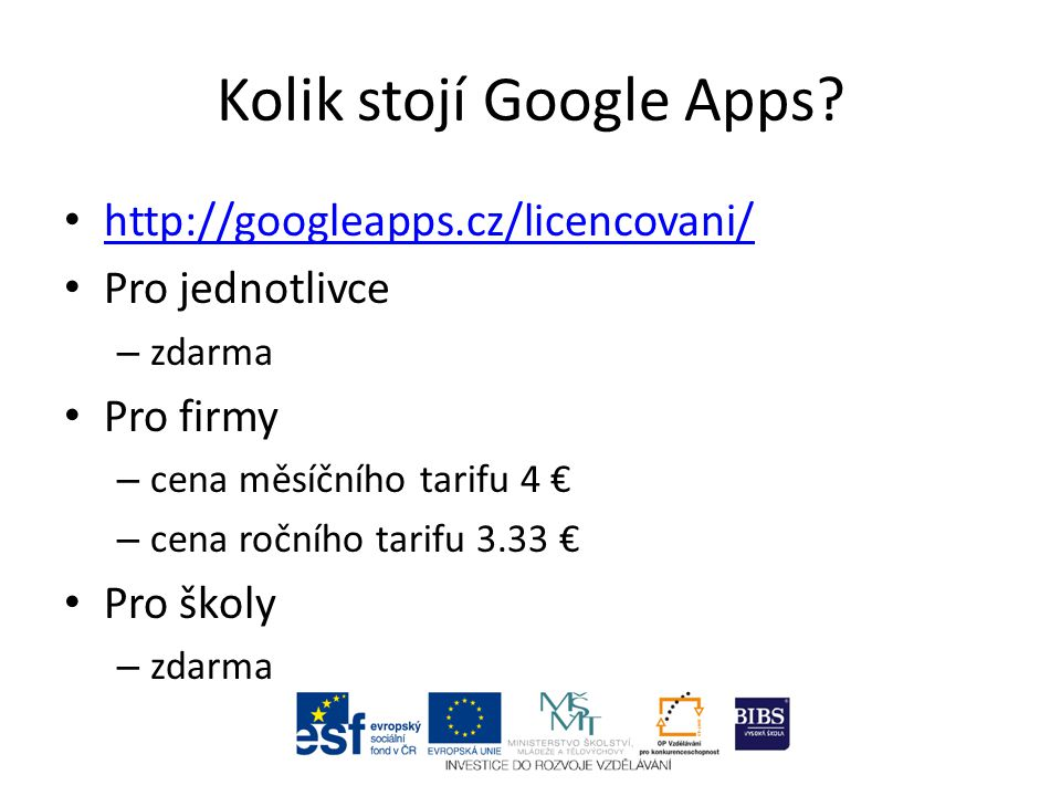 Kolik stojí Google Apps? http://googleapps.cz/licencovani/ Pro jednotlivce – zdarma Pro firmy – cena měsíčního tarifu 4 € – cena ročního tarifu 3.33 €