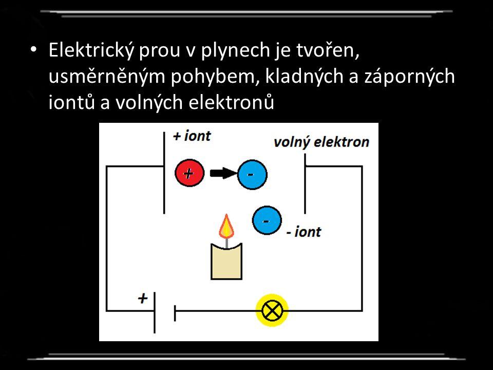 Elektrický prou v plynech je tvořen, usměrněným pohybem, kladných a záporných iontů a volných elektronů