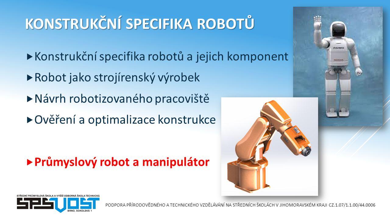 PODPORA PŘÍRODOVĚDNÉHO A TECHNICKÉHO VZDĚLÁVÁNÍ NA STŘEDNÍCH ŠKOLÁCH V JIHOMORAVSKÉM KRAJI CZ.1.07/1.1.00/44.0006 KONSTRUKČNÍ SPECIFIKA ROBOTŮ  Konstrukční specifika robotů a jejich komponent  Robot jako strojírenský výrobek  Návrh robotizovaného pracoviště  Ověření a optimalizace konstrukce  Průmyslový robot a manipulátor