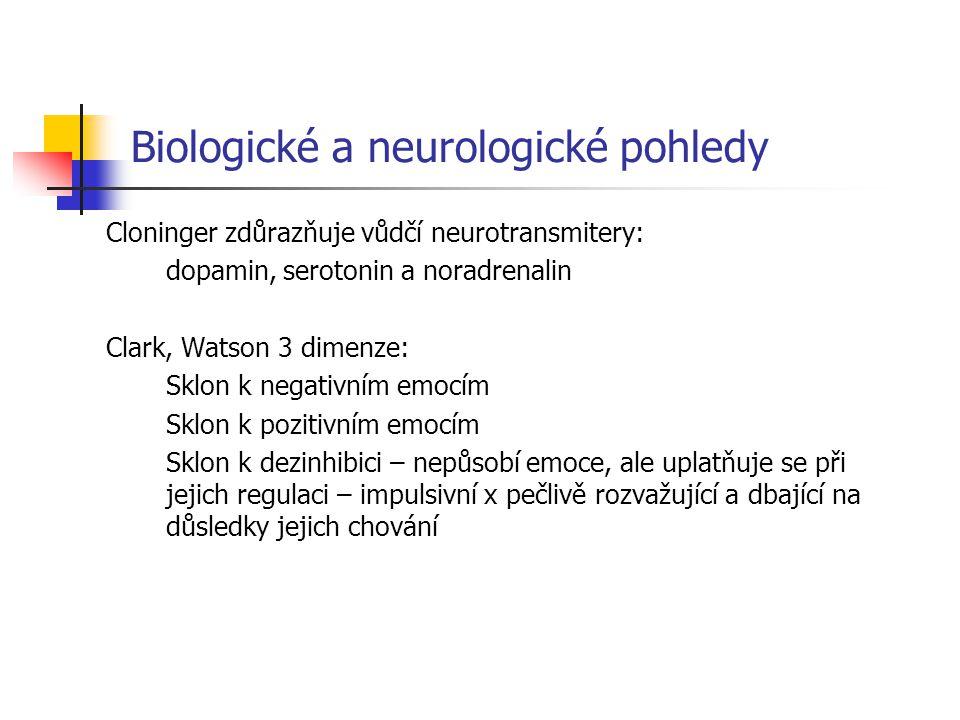 Biologické a neurologické pohledy Cloninger zdůrazňuje vůdčí neurotransmitery: dopamin, serotonin a noradrenalin Clark, Watson 3 dimenze: Sklon k negativním emocím Sklon k pozitivním emocím Sklon k dezinhibici – nepůsobí emoce, ale uplatňuje se při jejich regulaci – impulsivní x pečlivě rozvažující a dbající na důsledky jejich chování