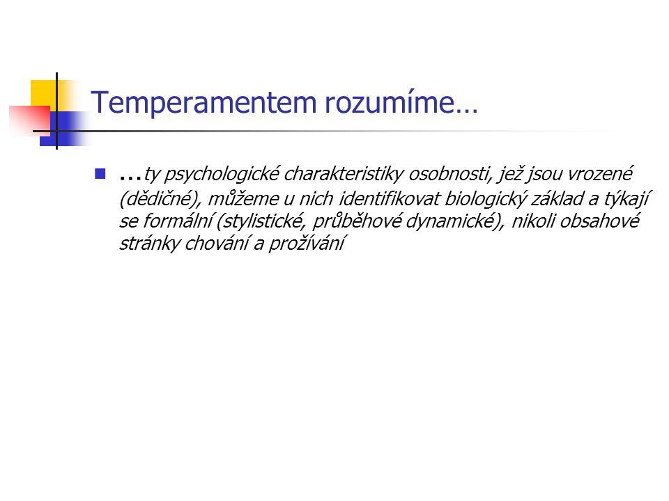 Temperamentem rozumíme… … ty psychologické charakteristiky osobnosti, jež jsou vrozené (dědičné), můžeme u nich identifikovat biologický základ a týkají se formální (stylistické, průběhové dynamické), nikoli obsahové stránky chování a prožívání