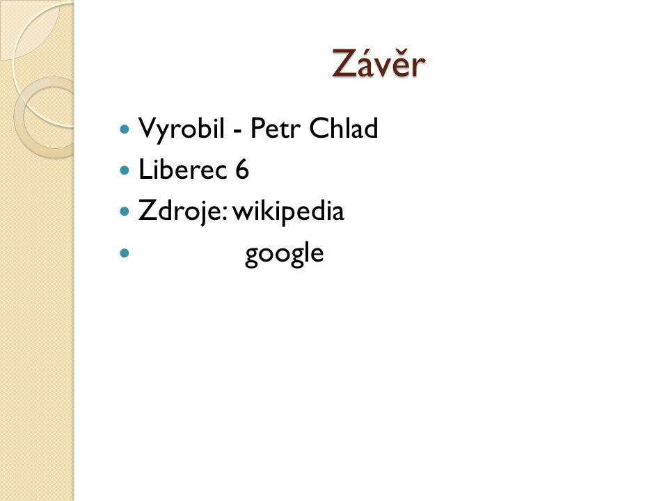 Závěr Vyrobil - Petr Chlad Liberec 6 Zdroje: wikipedia google