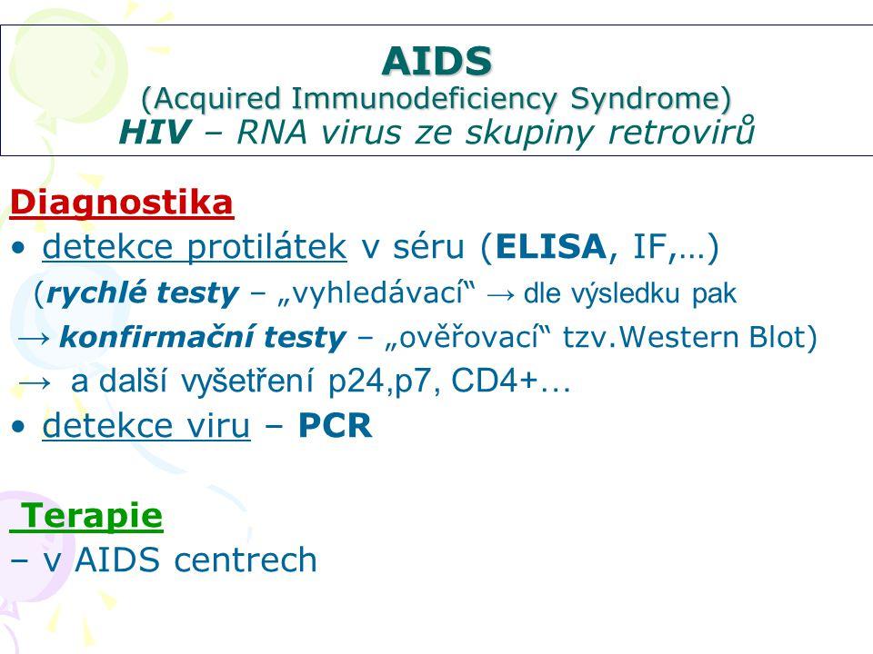 """AIDS (Acquired Immunodeficiency Syndrome) AIDS (Acquired Immunodeficiency Syndrome) HIV – RNA virus ze skupiny retrovirů Diagnostika detekce protilátek v séru (ELISA, IF,…) (rychlé testy – """"vyhledávací → dle výsledku pak → konfirmační testy – """"ověřovací tzv.Western Blot) → a další vyšetření p24,p7, CD4+… detekce viru – PCR Terapie – v AIDS centrech"""