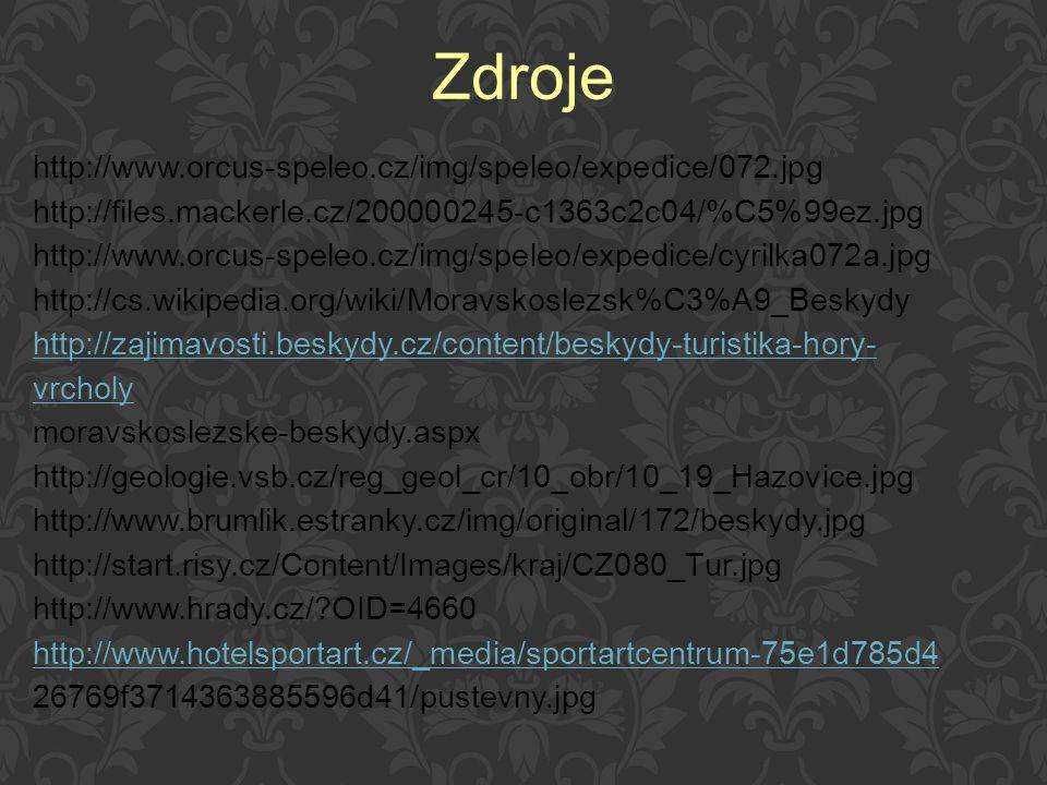 http://www.orcus-speleo.cz/img/speleo/expedice/072.jpg http://files.mackerle.cz/200000245-c1363c2c04/%C5%99ez.jpg http://www.orcus-speleo.cz/img/speleo/expedice/cyrilka072a.jpg http://cs.wikipedia.org/wiki/Moravskoslezsk%C3%A9_Beskydy http://zajimavosti.beskydy.cz/content/beskydy-turistika-hory- vrcholy moravskoslezske-beskydy.aspx http://geologie.vsb.cz/reg_geol_cr/10_obr/10_19_Hazovice.jpg http://www.brumlik.estranky.cz/img/original/172/beskydy.jpg http://start.risy.cz/Content/Images/kraj/CZ080_Tur.jpg http://www.hrady.cz/?OID=4660 http://www.hotelsportart.cz/_media/sportartcentrum-75e1d785d4 26769f3714363885596d41/pustevny.jpg Zdroje