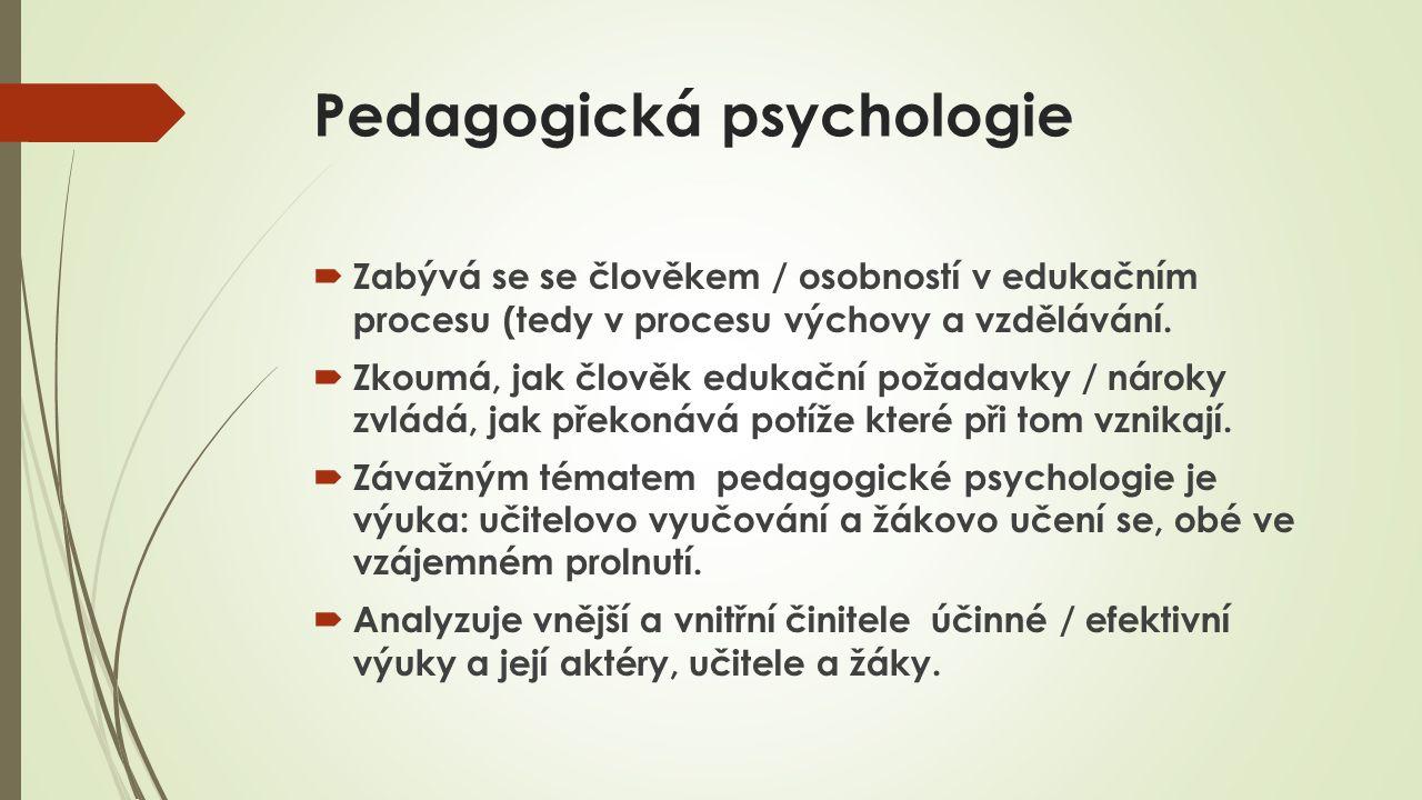 Pedagogická psychologie  Zabývá se se člověkem / osobností v edukačním procesu (tedy v procesu výchovy a vzdělávání.  Zkoumá, jak člověk edukační po