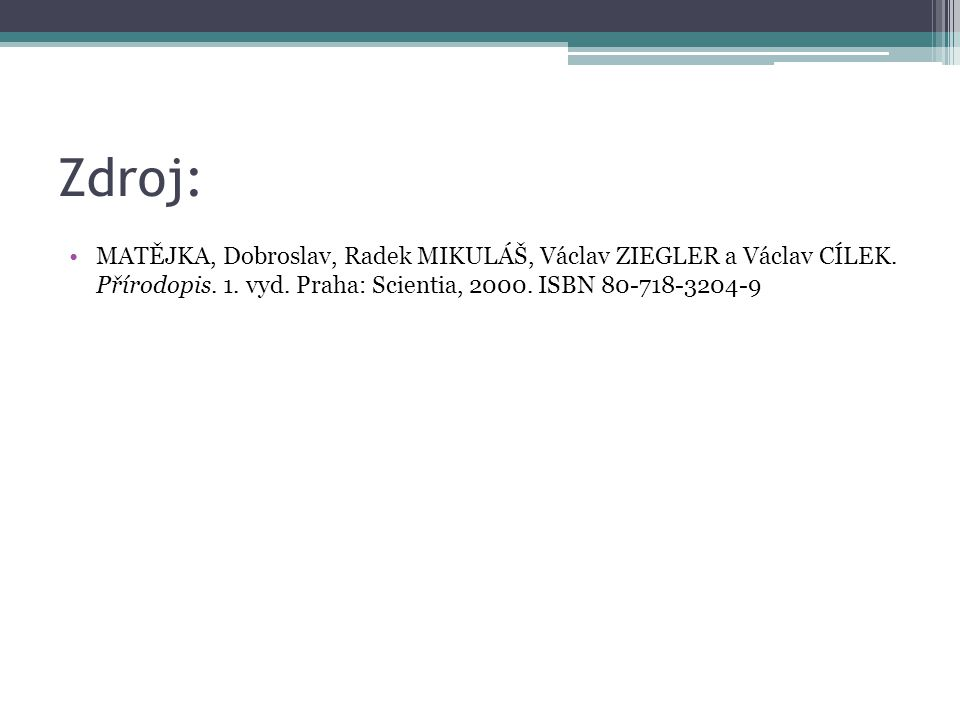 Zdroj: MATĚJKA, Dobroslav, Radek MIKULÁŠ, Václav ZIEGLER a Václav CÍLEK. Přírodopis. 1. vyd. Praha: Scientia, 2000. ISBN 80-718-3204-9