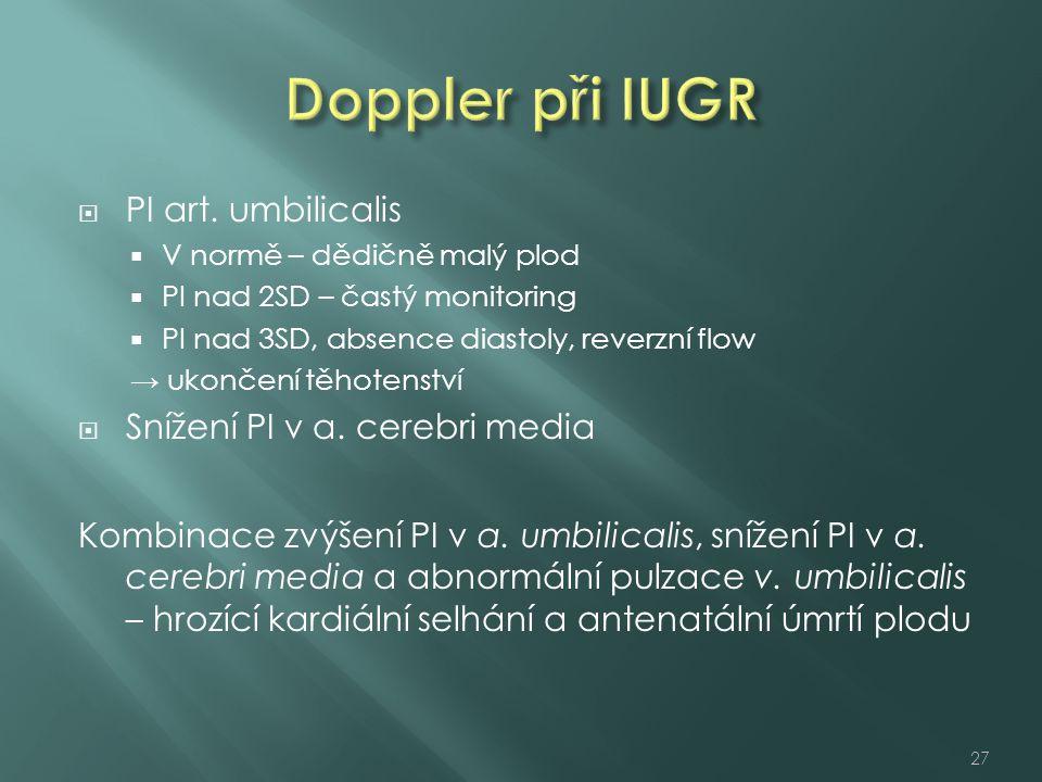  PI art. umbilicalis  V normě – dědičně malý plod  PI nad 2SD – častý monitoring  PI nad 3SD, absence diastoly, reverzní flow → ukončení těhotenst
