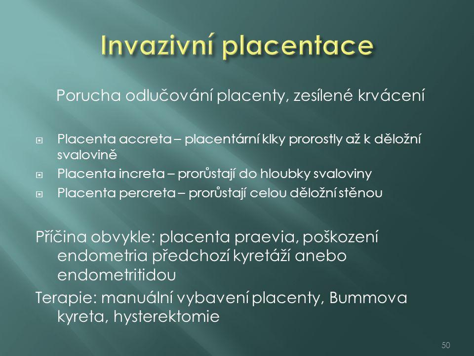Porucha odlučování placenty, zesílené krvácení  Placenta accreta – placentární klky prorostly až k děložní svalovině  Placenta increta – prorůstají do hloubky svaloviny  Placenta percreta – prorůstají celou děložní stěnou Příčina obvykle: placenta praevia, poškození endometria předchozí kyretáží anebo endometritidou Terapie: manuální vybavení placenty, Bummova kyreta, hysterektomie 50