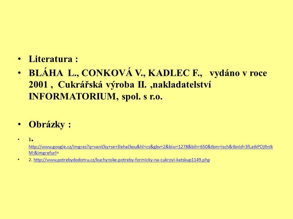 Literatura : BLÁHA L., CONKOVÁ V., KADLEC F., vydáno v roce 2001, Cukrářská výroba II.,nakladatelství INFORMATORIUM, spol. s r.o. Obrázky : 1. http://