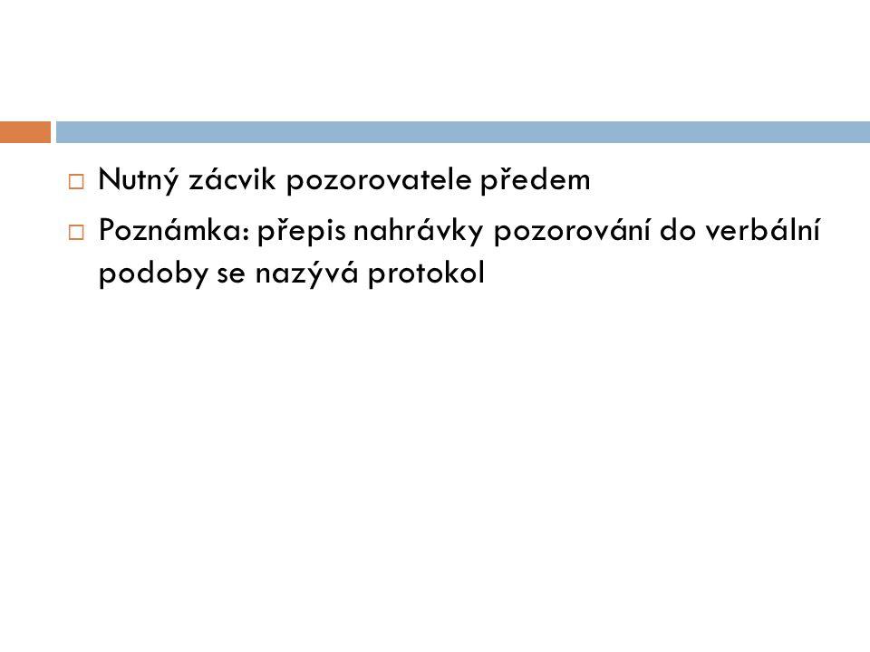  Nutný zácvik pozorovatele předem  Poznámka: přepis nahrávky pozorování do verbální podoby se nazývá protokol