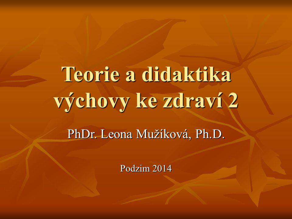 Teorie a didaktika výchovy ke zdraví 2 PhDr. Leona Mužíková, Ph.D. Podzim 2014