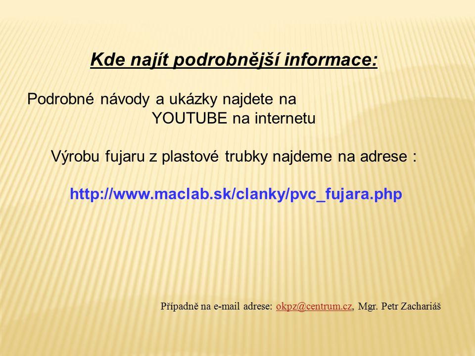 Kde najít podrobnější informace: Podrobné návody a ukázky najdete na YOUTUBE na internetu Výrobu fujaru z plastové trubky najdeme na adrese : http://www.maclab.sk/clanky/pvc_fujara.php Případně na e-mail adrese: okpz@centrum.cz, Mgr.