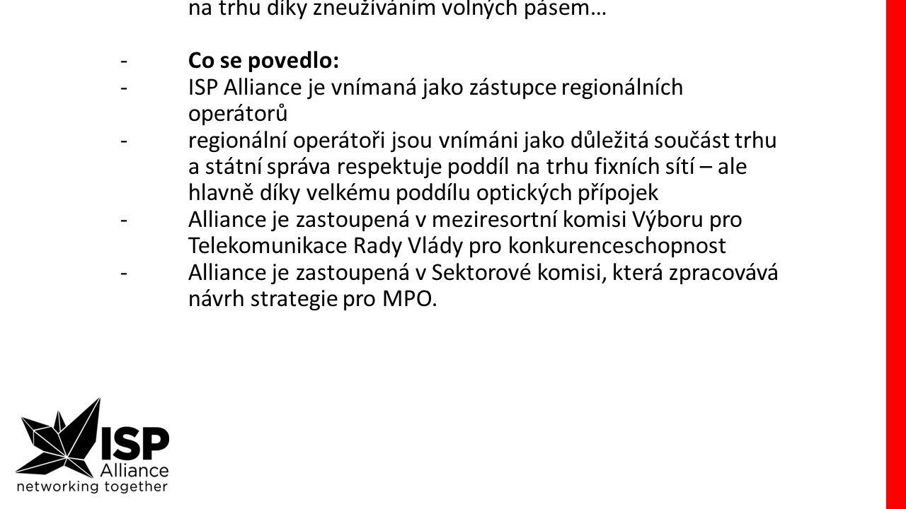 """NGA dotace -sledujeme možnosti EU fondů -šok byl výkop dokumentu Národní plán rozvoje sítí nové generace z MPO -zjistili jsme, že úředníci MPO vnímají regionální operátory jako roztříštěné, nekoordinované """"zoufalce , kteří přežívají na trhu díky zneužíváním volných pásem… -Co se povedlo: -ISP Alliance je vnímaná jako zástupce regionálních operátorů -regionální operátoři jsou vnímáni jako důležitá součást trhu a státní správa respektuje poddíl na trhu fixních sítí – ale hlavně díky velkému poddílu optických přípojek -Alliance je zastoupená v meziresortní komisi Výboru pro Telekomunikace Rady Vlády pro konkurenceschopnost -Alliance je zastoupená v Sektorové komisi, která zpracovává návrh strategie pro MPO."""