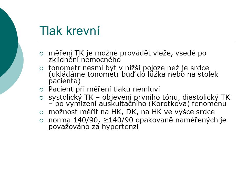 Tlak krevní  měření TK je možné provádět vleže, vsedě po zklidnění nemocného  tonometr nesmí být v nižší poloze než je srdce (ukládáme tonometr buď do lůžka nebo na stolek pacienta)  Pacient při měření tlaku nemluví  systolický TK – objevení prvního tónu, diastolický TK – po vymizení auskultačního (Korotkova) fenoménu  možnost měřit na HK, DK, na HK ve výšce srdce  norma 140/90, ≥140/90 opakovaně naměřených je považováno za hypertenzi