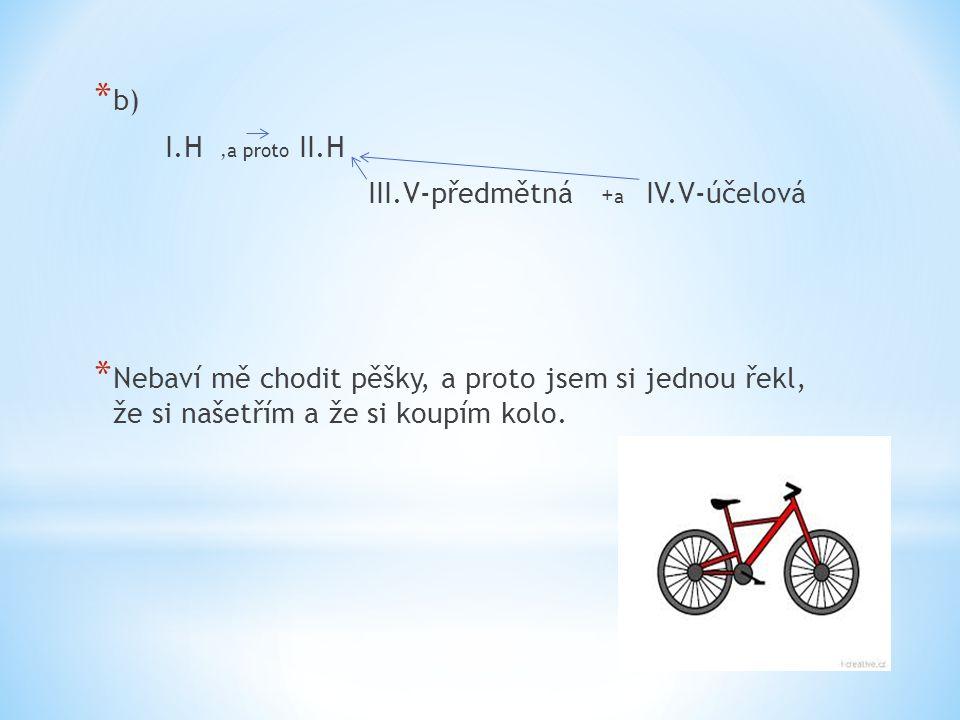 * b) I.H,a proto II.H III.V-předmětná + a IV.V-účelová * Nebaví mě chodit pěšky, a proto jsem si jednou řekl, že si našetřím a že si koupím kolo.