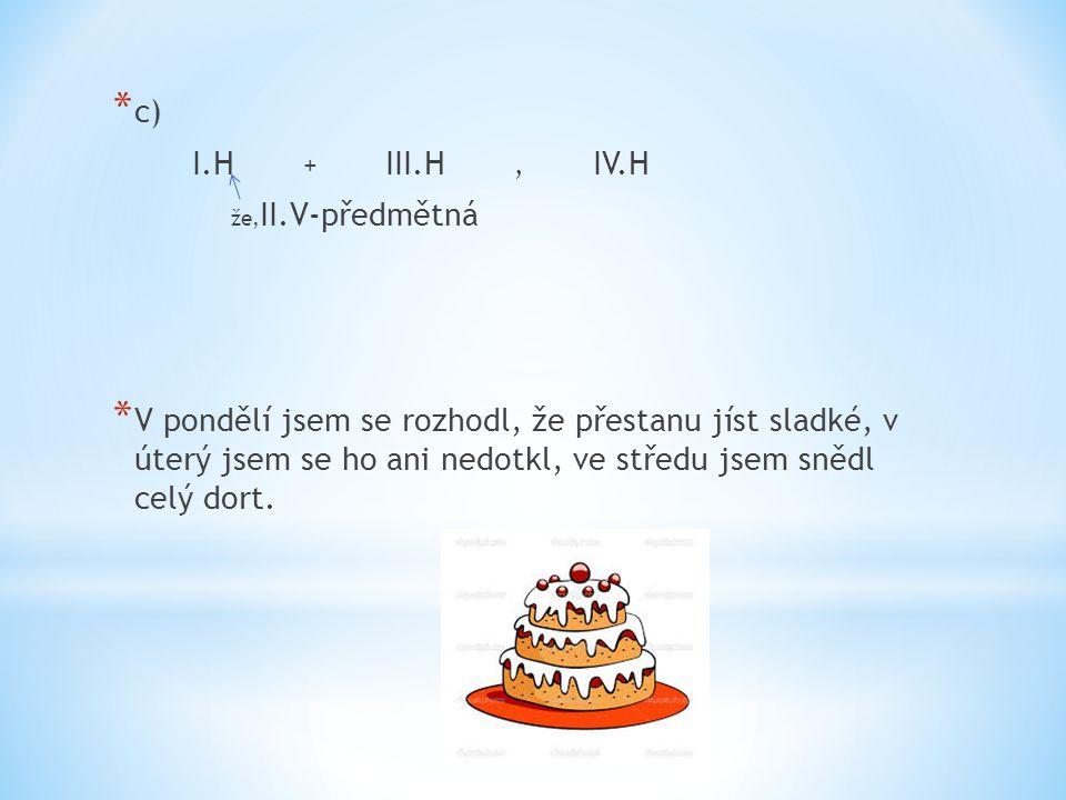* c) I.H + III.H, IV.H že, II.V-předmětná * V pondělí jsem se rozhodl, že přestanu jíst sladké, v úterý jsem se ho ani nedotkl, ve středu jsem snědl celý dort.