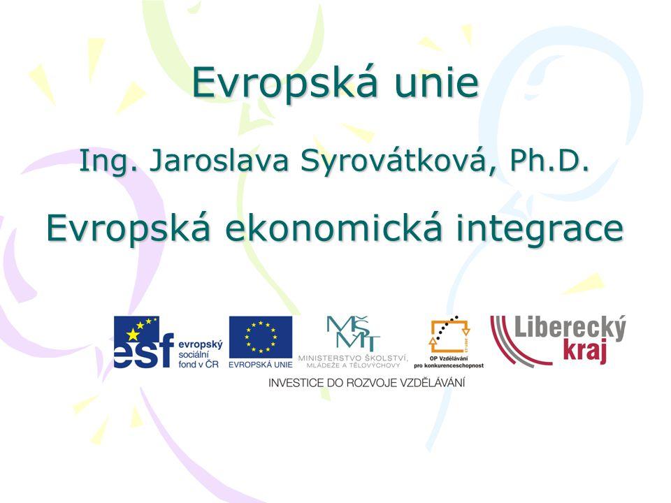 Evropská unie Ing. Jaroslava Syrovátková, Ph.D. Evropská ekonomická integrace