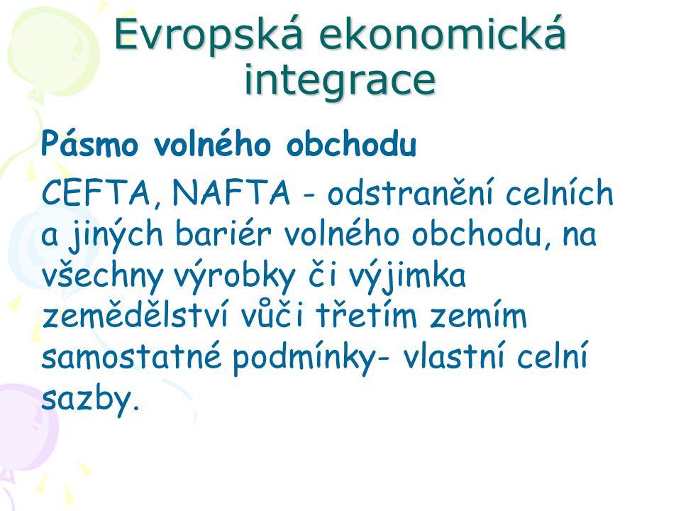Evropská ekonomická integrace Pásmo volného obchodu CEFTA, NAFTA - odstranění celních a jiných bariér volného obchodu, na všechny výrobky či výjimka zemědělství vůči třetím zemím samostatné podmínky- vlastní celní sazby.