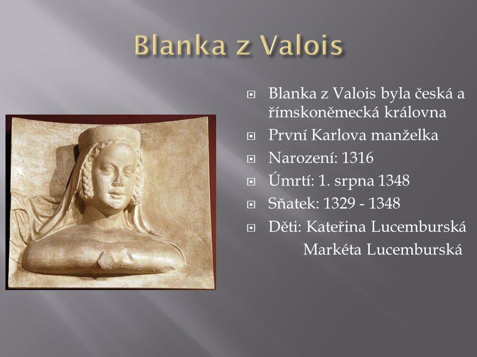  Blanka z Valois byla česká a římskoněmecká královna  První Karlova manželka  Narození: 1316  Úmrtí: 1.