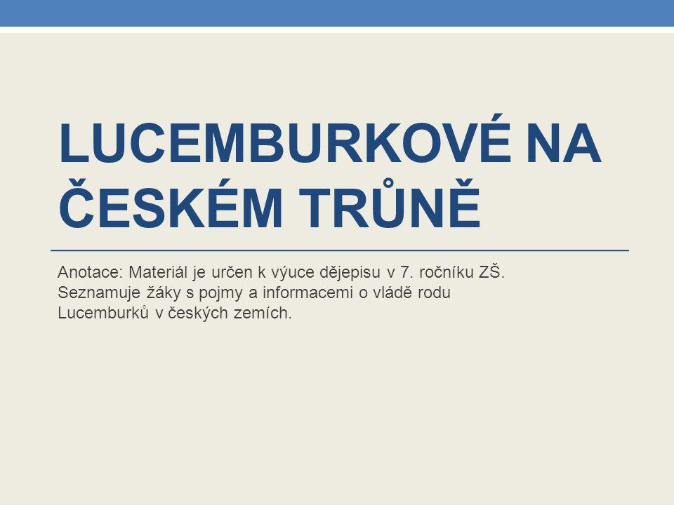 LUCEMBURKOVÉ NA ČESKÉM TRŮNĚ Anotace: Materiál je určen k výuce dějepisu v 7.
